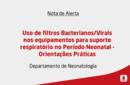 Uso de filtros Bacterianos/Virais nos equipamentos para suporte respiratório no Período Neonatal - Orientações Práticas